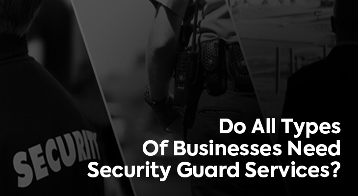 Do All Types Of Businesses Need Security Guard Services?