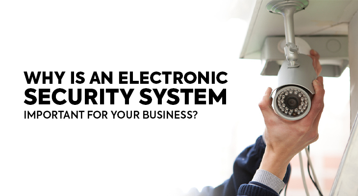 Why Is An Electronic Security System Important For Your Business?